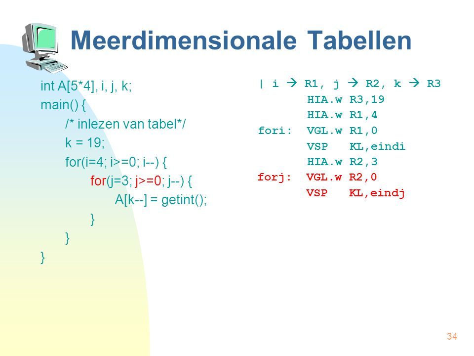 34 Meerdimensionale Tabellen int A[5*4], i, j, k; main() { /* inlezen van tabel*/ k = 19; for(i=4; i>=0; i--) { for(j=3; j>=0; j--) { A[k--] = getint(); } | i  R1, j  R2, k  R3 HIA.w R3,19 HIA.w R1,4 fori: VGL.w R1,0 VSP KL,eindi HIA.w R2,3 forj: VGL.w R2,0 VSP KL,eindj