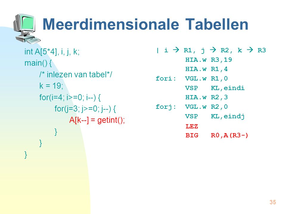 35 Meerdimensionale Tabellen int A[5*4], i, j, k; main() { /* inlezen van tabel*/ k = 19; for(i=4; i>=0; i--) { for(j=3; j>=0; j--) { A[k--] = getint(); } | i  R1, j  R2, k  R3 HIA.w R3,19 HIA.w R1,4 fori: VGL.w R1,0 VSP KL,eindi HIA.w R2,3 forj: VGL.w R2,0 VSP KL,eindj LEZ BIG R0,A(R3-)