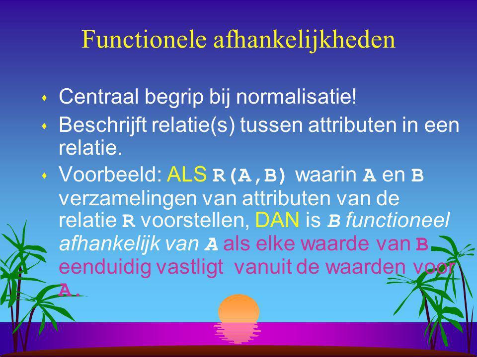 Functionele afhankelijkheid s Functioneel want: de eenduidigheid van het reaultaat hangt af van de betekenis van de attributen.