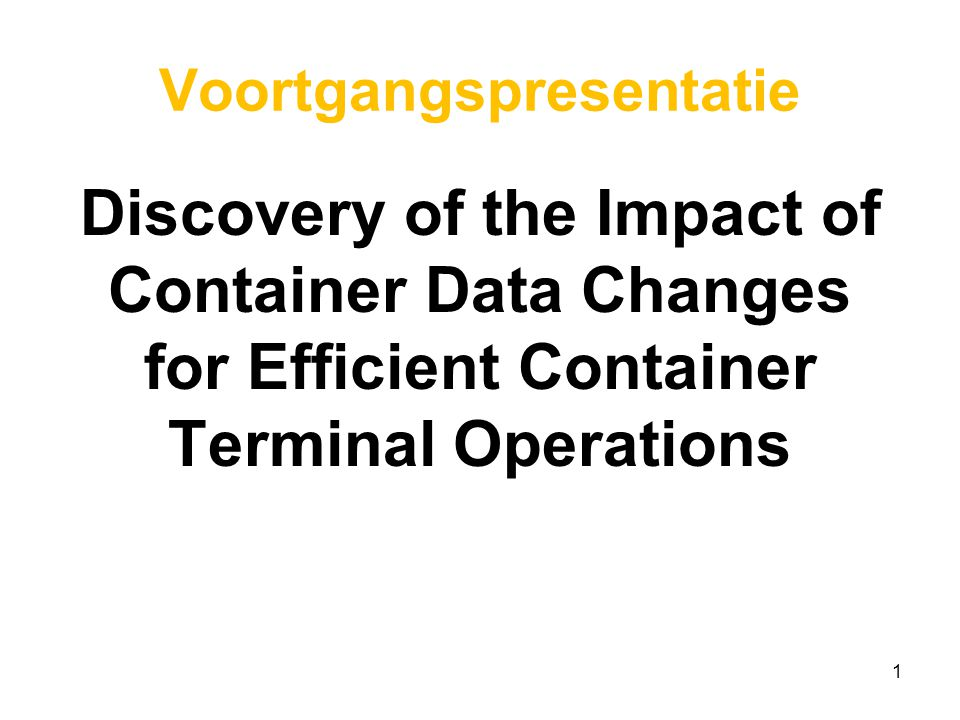 Voortgangspresentatie Discovery of the Impact of Container Data Changes for Efficient Container Terminal Operations 1
