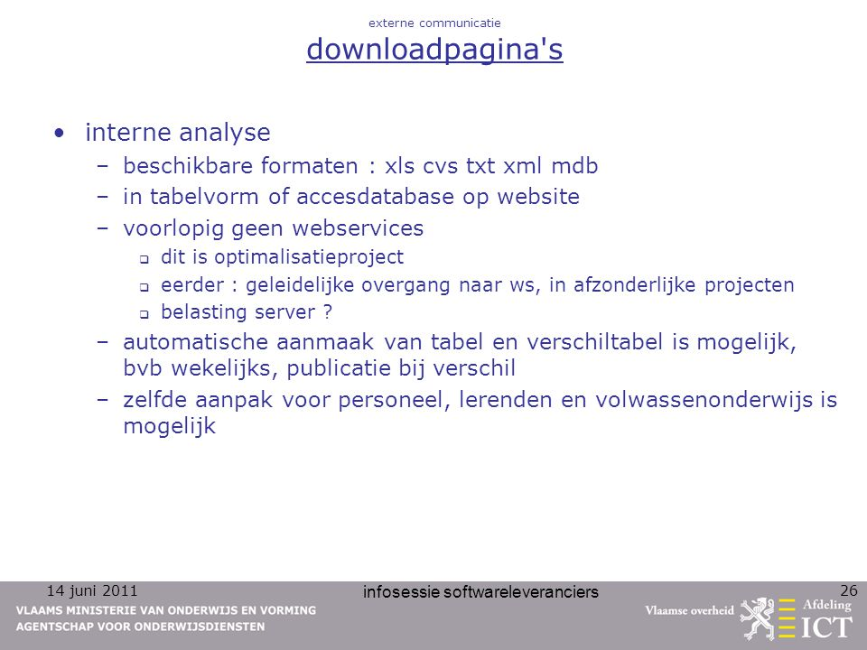 14 juni 2011 infosessie softwareleveranciers 26 externe communicatie downloadpagina's interne analyse –beschikbare formaten : xls cvs txt xml mdb –in