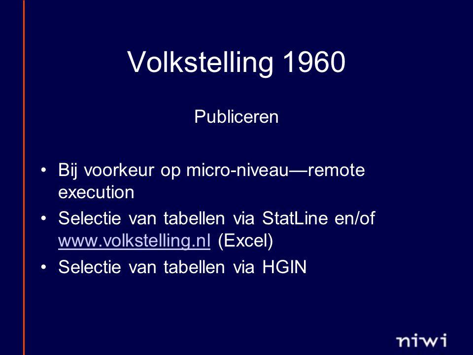 Volkstelling 1960 Publiceren Bij voorkeur op micro-niveau—remote execution Selectie van tabellen via StatLine en/of www.volkstelling.nl (Excel) www.volkstelling.nl Selectie van tabellen via HGIN