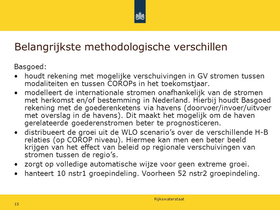 Rijkswaterstaat 15 Belangrijkste methodologische verschillen Basgoed: houdt rekening met mogelijke verschuivingen in GV stromen tussen modaliteiten en