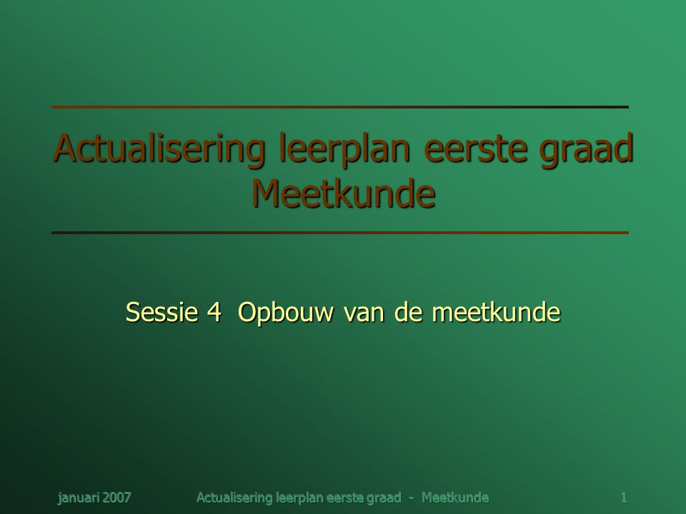 januari 2007Actualisering leerplan eerste graad - Meetkunde1 Actualisering leerplan eerste graad Meetkunde Sessie 4 Opbouw van de meetkunde
