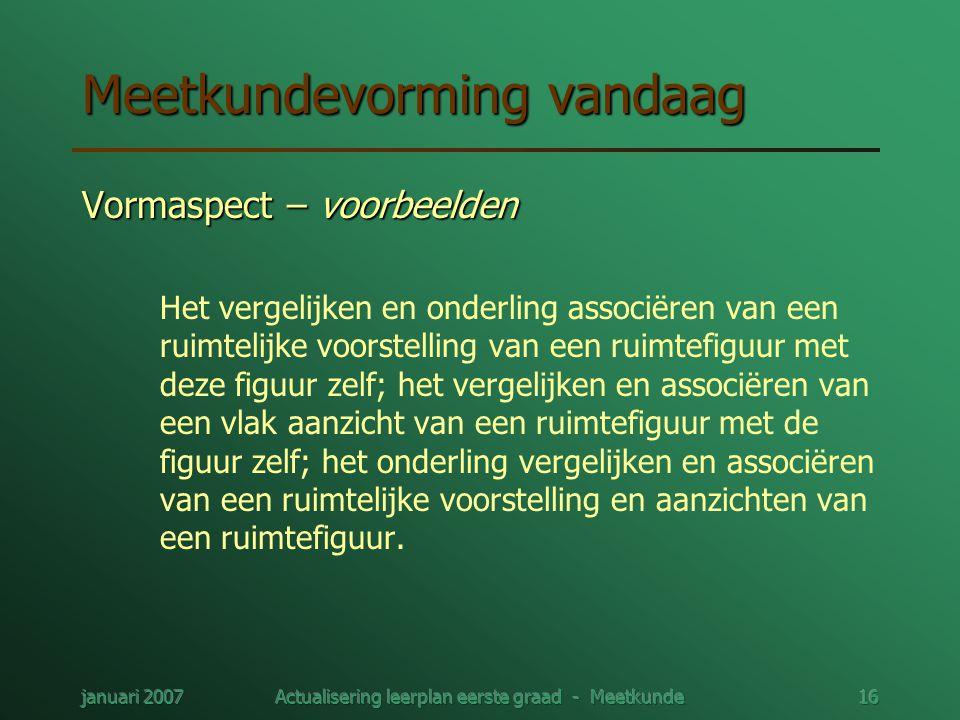 januari 2007Actualisering leerplan eerste graad - Meetkunde16 Meetkundevorming vandaag Vormaspect – voorbeelden Het vergelijken en onderling associëre