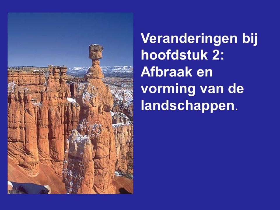 Veranderingen bij hoofdstuk 2: Afbraak en vorming van de landschappen.
