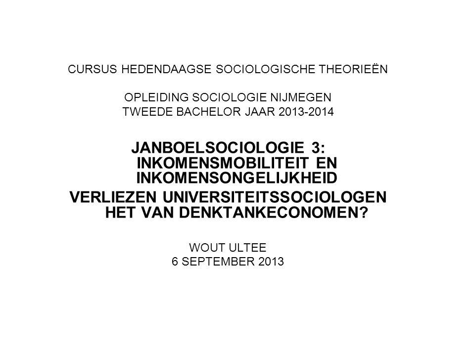 CURSUS HEDENDAAGSE SOCIOLOGISCHE THEORIEËN OPLEIDING SOCIOLOGIE NIJMEGEN TWEEDE BACHELOR JAAR 2013-2014 JANBOELSOCIOLOGIE 3: INKOMENSMOBILITEIT EN INKOMENSONGELIJKHEID VERLIEZEN UNIVERSITEITSSOCIOLOGEN HET VAN DENKTANKECONOMEN.