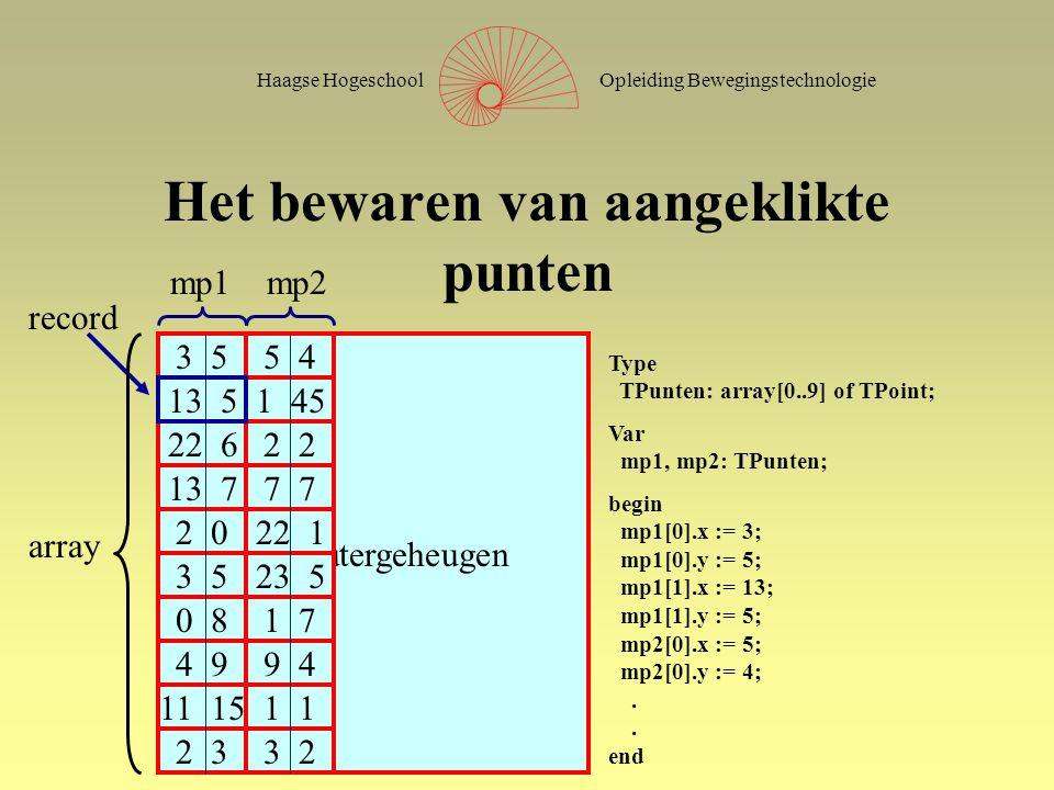 Opleiding BewegingstechnologieHaagse Hogeschool Computergeheugen Het bewaren van aangeklikte punten 3 5 13 5 22 6 13 7 2 0 3 5 0 8 4 9 11 15 2 3 5 4 1 45 2 7 22 1 23 5 1 7 9 4 1 3 2 mp1mp2 begin mp1[0].x := 3; mp1[0].y := 5; mp1[1].x := 13; mp1[1].y := 5; mp2[0].x := 5; mp2[0].y := 4;.