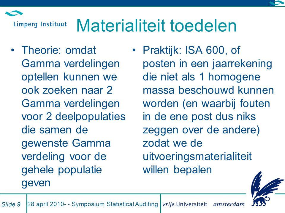 voorbeeld Massa van 1 mln met materialiteit van 10.000 bestaat uit 2 even grote delen, maar in 1 daarvan worden geen en in de andere worden wel fouten verwacht Door per deel materialiteit te kiezen zorgen we dat totale massa aan materialiteit voldoet Let wel: model heeft oneindig veel oplossingen; Stewart en Kinney (2010) geven een optimale toekenning bij MLE=0 (MLM = MLE, excuus) 28 april 2010- - Symposium Statistical Auditing Slide 10