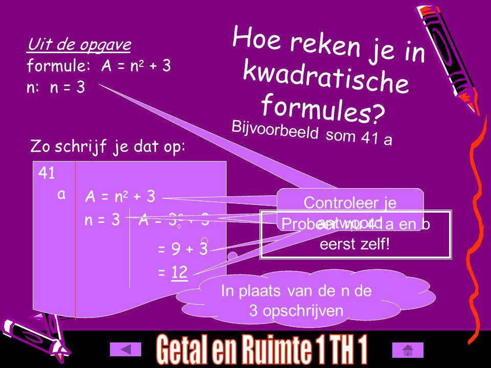 A = 3 2 + 3 Hoe reken je in kwadratische formules? Uit de opgave formule: A = n 2 + 3 n: n = 3 Bijvoorbeeld som 41 a Zo schrijf je dat op: 41 a A = n