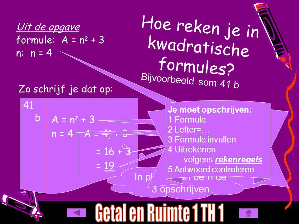 A = 4 2 + 3 Hoe reken je in kwadratische formules? Uit de opgave formule: A = n 2 + 3 n: n = 4 Bijvoorbeeld som 41 b Zo schrijf je dat op: 41 b A = n