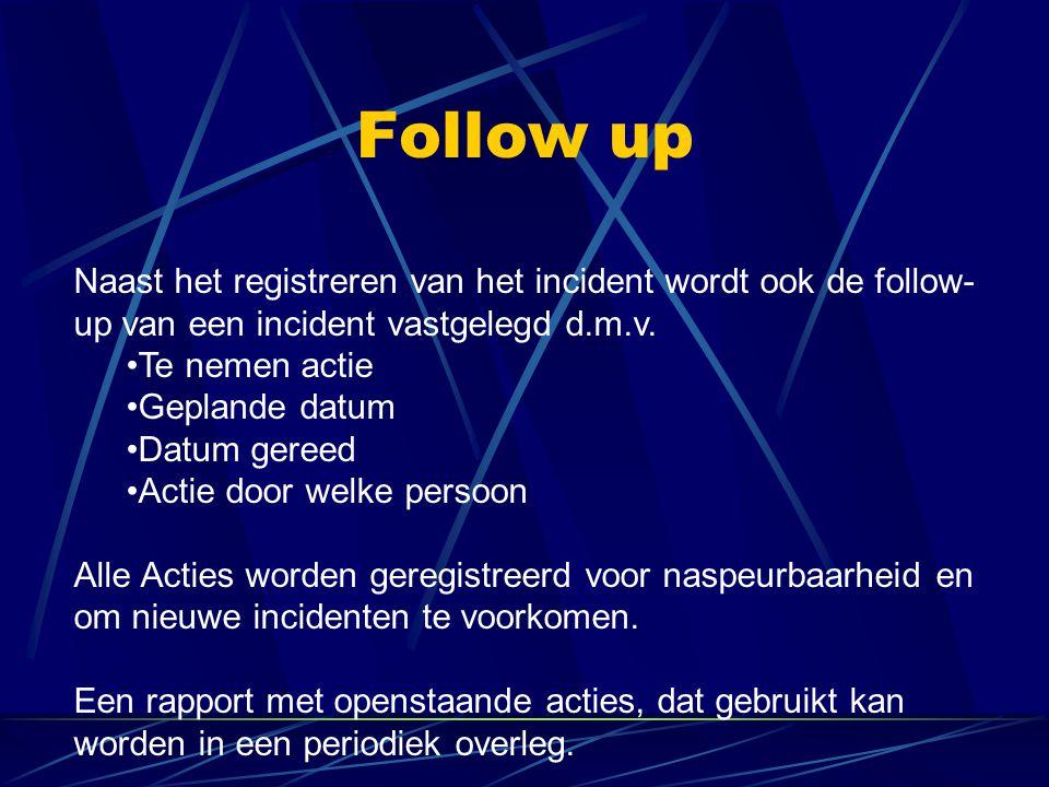 Follow up Naast het registreren van het incident wordt ook de follow- up van een incident vastgelegd d.m.v. Te nemen actie Geplande datum Datum gereed