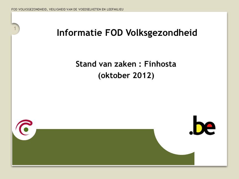 FOD VOLKSGEZONDHEID, VEILIGHEID VAN DE VOEDSELKETEN EN LEEFMILIEU 1 Informatie FOD Volksgezondheid Stand van zaken : Finhosta (oktober 2012)