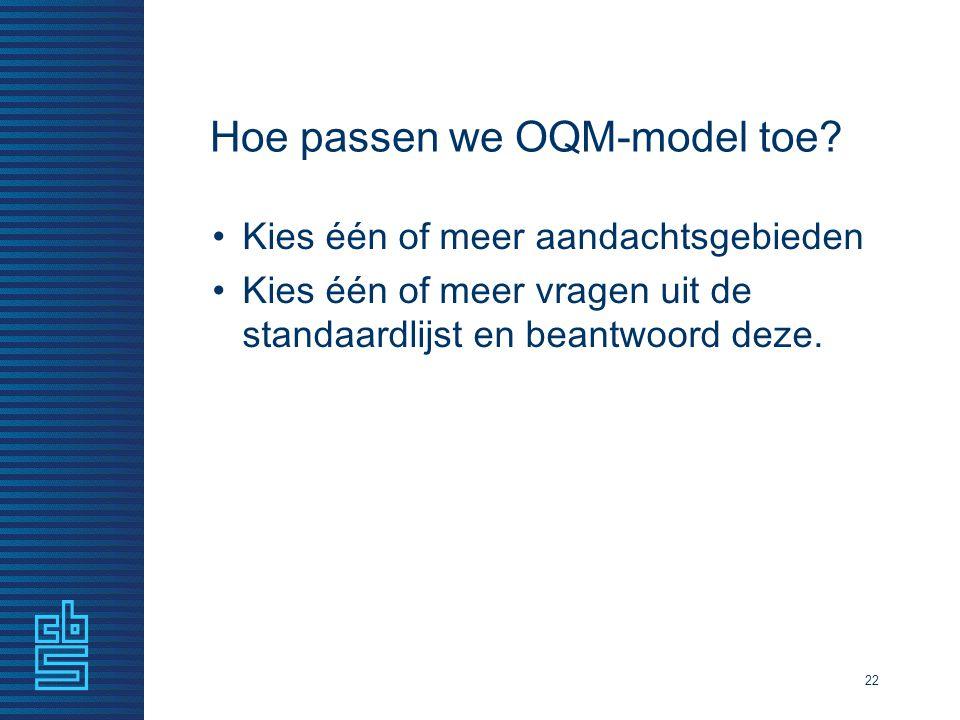 Hoe passen we OQM-model toe? Kies één of meer aandachtsgebieden Kies één of meer vragen uit de standaardlijst en beantwoord deze. 22