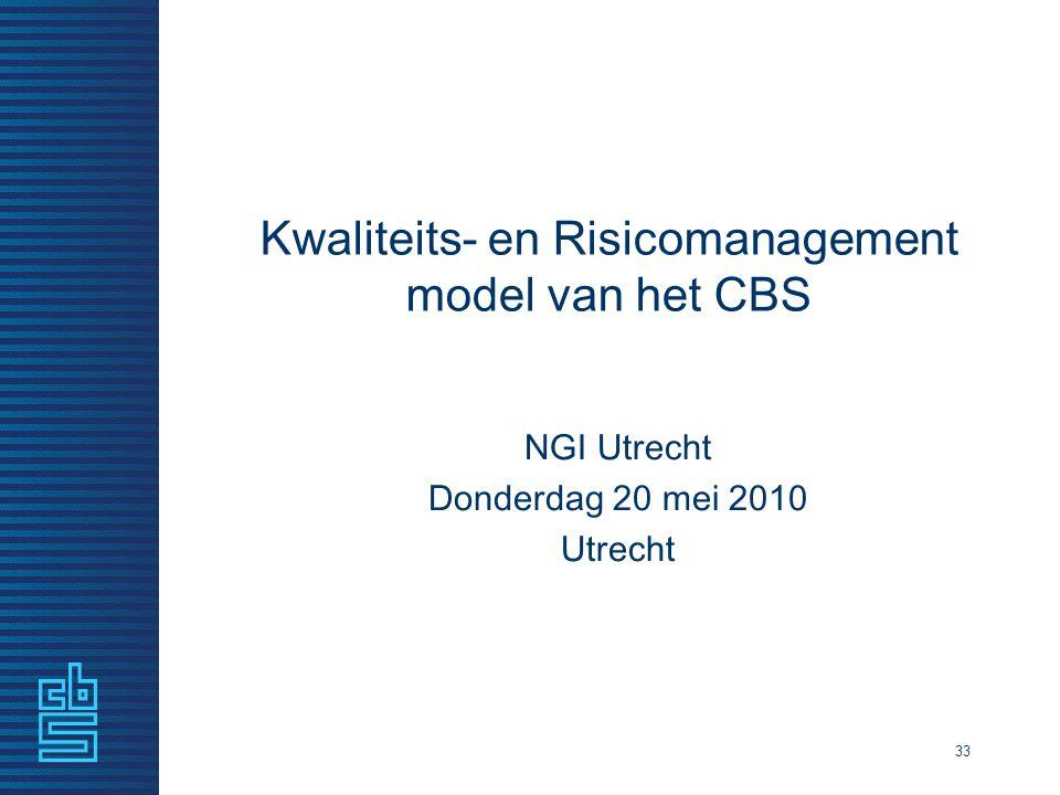 33 Kwaliteits- en Risicomanagement model van het CBS NGI Utrecht Donderdag 20 mei 2010 Utrecht