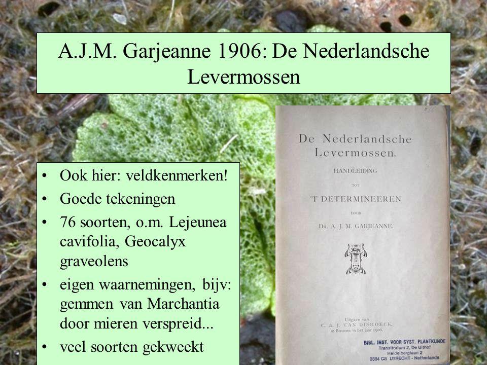 A.J.M. Garjeanne 1906: De Nederlandsche Levermossen Ook hier: veldkenmerken! Goede tekeningen 76 soorten, o.m. Lejeunea cavifolia, Geocalyx graveolens