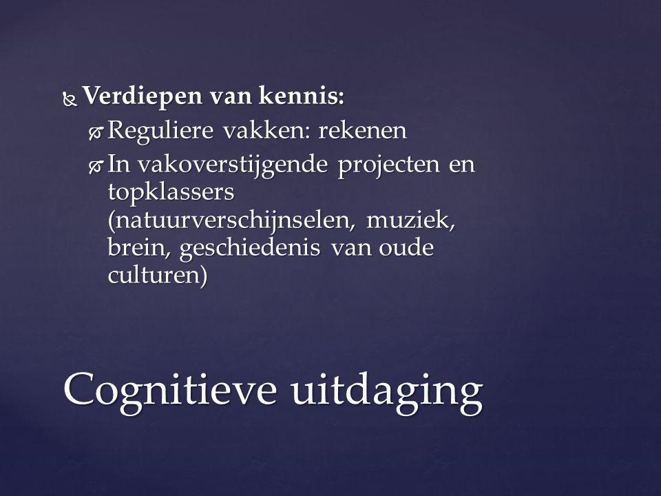  Verdiepen van kennis:  Reguliere vakken: rekenen  In vakoverstijgende projecten en topklassers (natuurverschijnselen, muziek, brein, geschiedenis van oude culturen) Cognitieve uitdaging