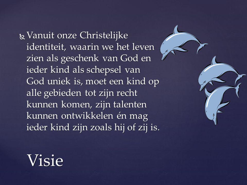 Visie  Vanuit onze Christelijke identiteit, waarin we het leven zien als geschenk van God en ieder kind als schepsel van God uniek is, moet een kind