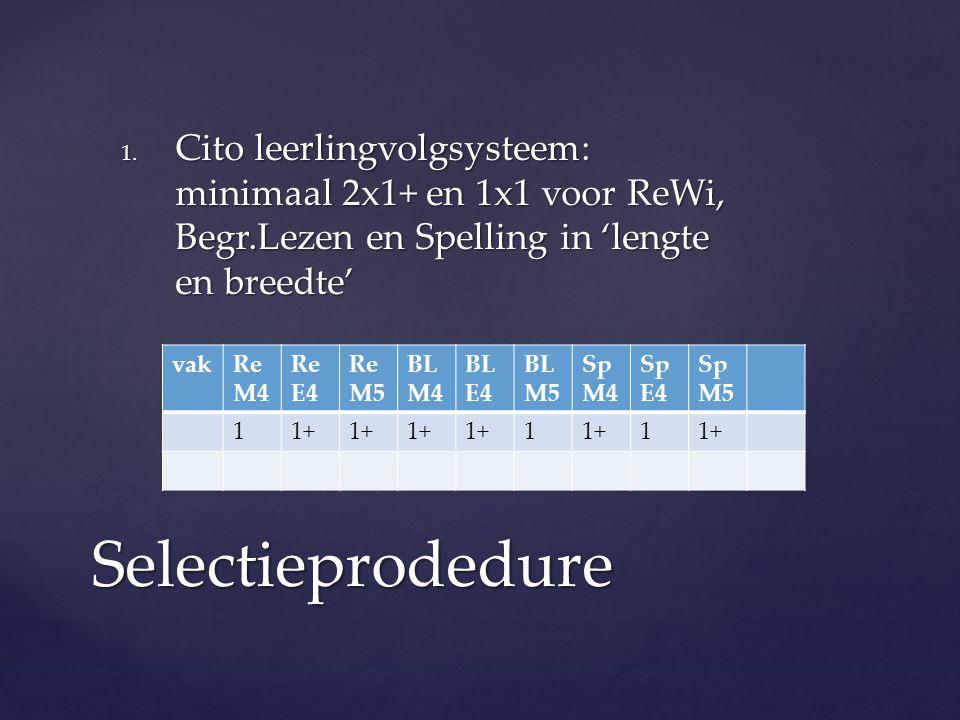 1. Cito leerlingvolgsysteem: minimaal 2x1+ en 1x1 voor ReWi, Begr.Lezen en Spelling in 'lengte en breedte' Selectieprodedure vakRe M4 Re E4 Re M5 BL M