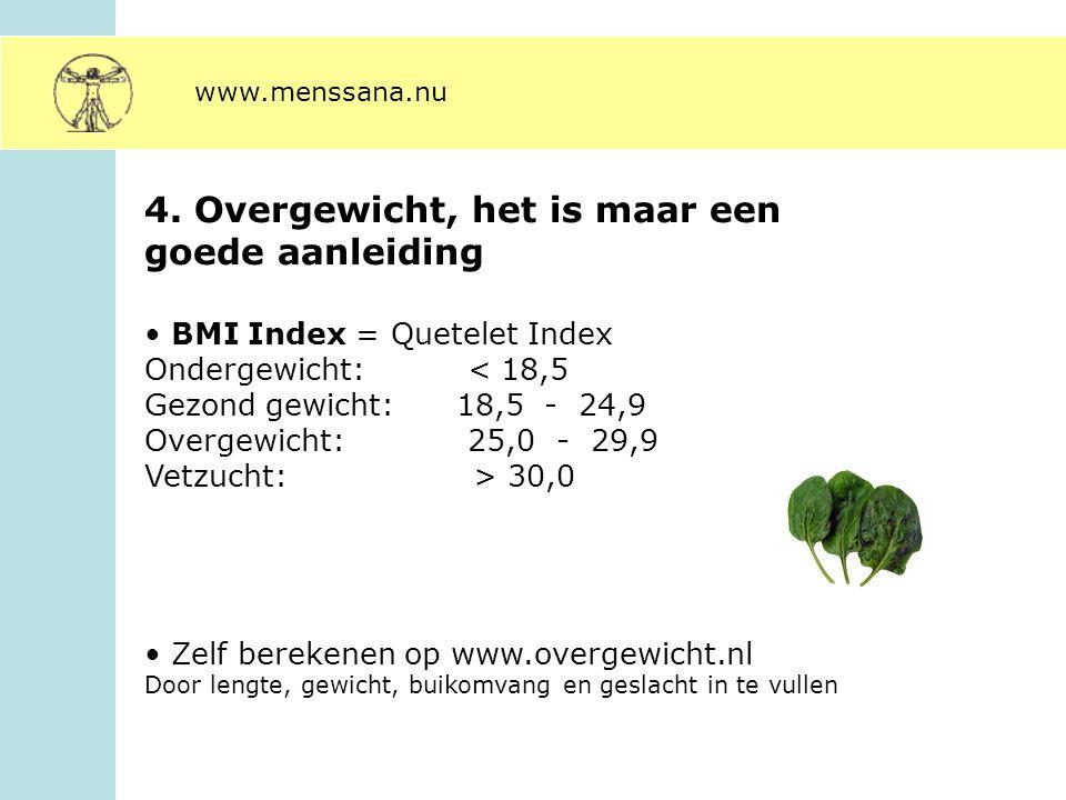 4. Overgewicht, het is maar een goede aanleiding BMI Index = Quetelet Index Ondergewicht: < 18,5 Gezond gewicht: 18,5 - 24,9 Overgewicht: 25,0 - 29,9