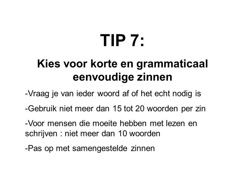 TIP 7: Kies voor korte en grammaticaal eenvoudige zinnen -Vraag je van ieder woord af of het echt nodig is -Gebruik niet meer dan 15 tot 20 woorden per zin -Voor mensen die moeite hebben met lezen en schrijven : niet meer dan 10 woorden -Pas op met samengestelde zinnen
