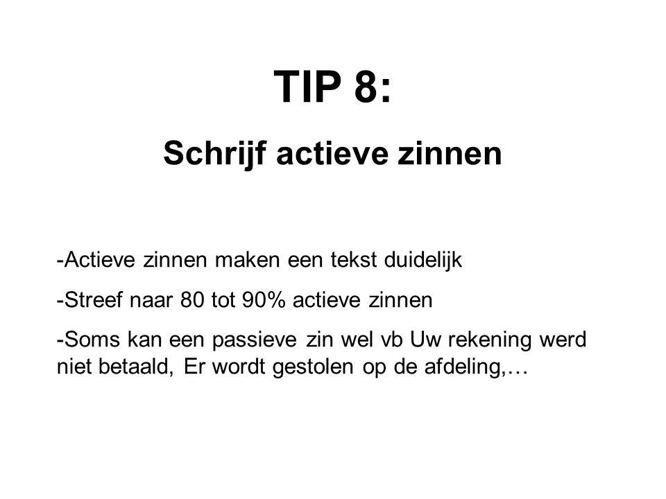 TIP 8: Schrijf actieve zinnen -Actieve zinnen maken een tekst duidelijk -Streef naar 80 tot 90% actieve zinnen -Soms kan een passieve zin wel vb Uw rekening werd niet betaald, Er wordt gestolen op de afdeling,…