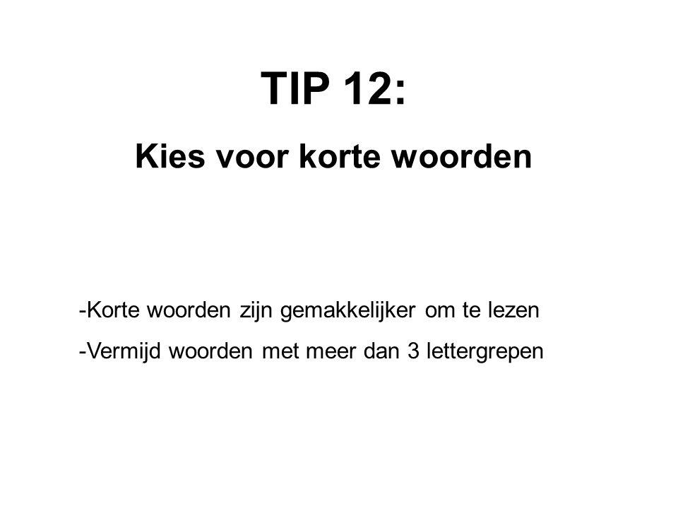 TIP 12: Kies voor korte woorden -Korte woorden zijn gemakkelijker om te lezen -Vermijd woorden met meer dan 3 lettergrepen