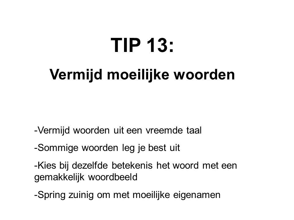 TIP 13: Vermijd moeilijke woorden -Vermijd woorden uit een vreemde taal -Sommige woorden leg je best uit -Kies bij dezelfde betekenis het woord met een gemakkelijk woordbeeld -Spring zuinig om met moeilijke eigenamen