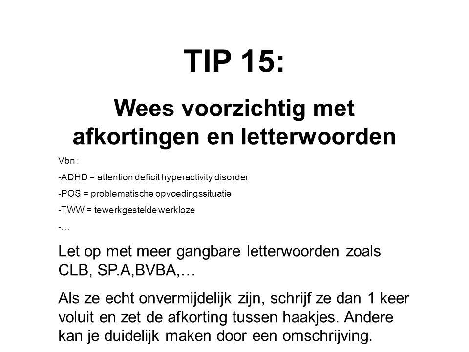TIP 15: Wees voorzichtig met afkortingen en letterwoorden Vbn : -ADHD = attention deficit hyperactivity disorder -POS = problematische opvoedingssitua