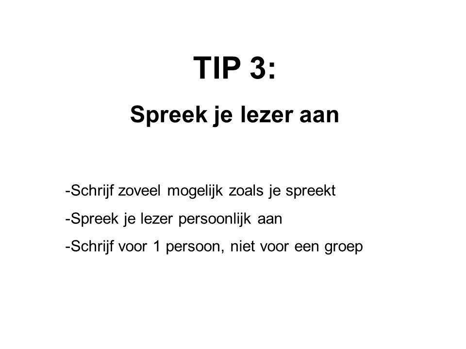 TIP 3: Spreek je lezer aan -Schrijf zoveel mogelijk zoals je spreekt -Spreek je lezer persoonlijk aan -Schrijf voor 1 persoon, niet voor een groep