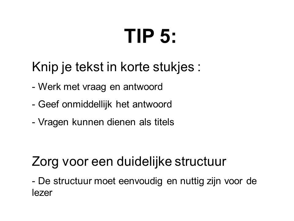 TIP 5: Knip je tekst in korte stukjes : - Werk met vraag en antwoord - Geef onmiddellijk het antwoord - Vragen kunnen dienen als titels Zorg voor een duidelijke structuur - De structuur moet eenvoudig en nuttig zijn voor de lezer