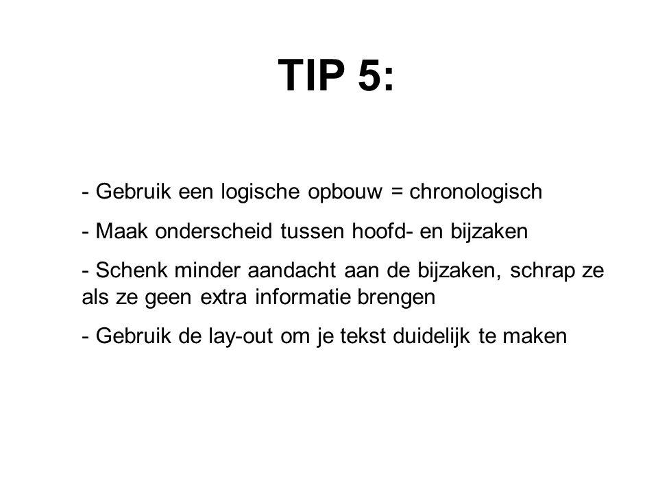 TIP 5: - Gebruik een logische opbouw = chronologisch - Maak onderscheid tussen hoofd- en bijzaken - Schenk minder aandacht aan de bijzaken, schrap ze als ze geen extra informatie brengen - Gebruik de lay-out om je tekst duidelijk te maken