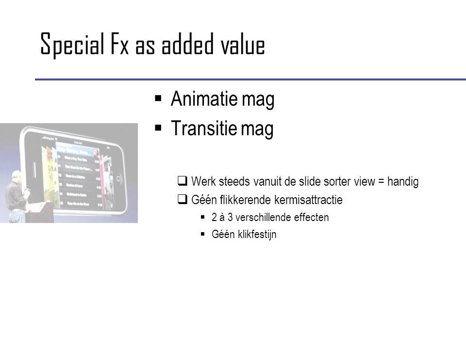 Special Fx as added value  Animatie mag  Transitie mag  Werk steeds vanuit de slide sorter view = handig  Géén flikkerende kermisattractie  2 à 3