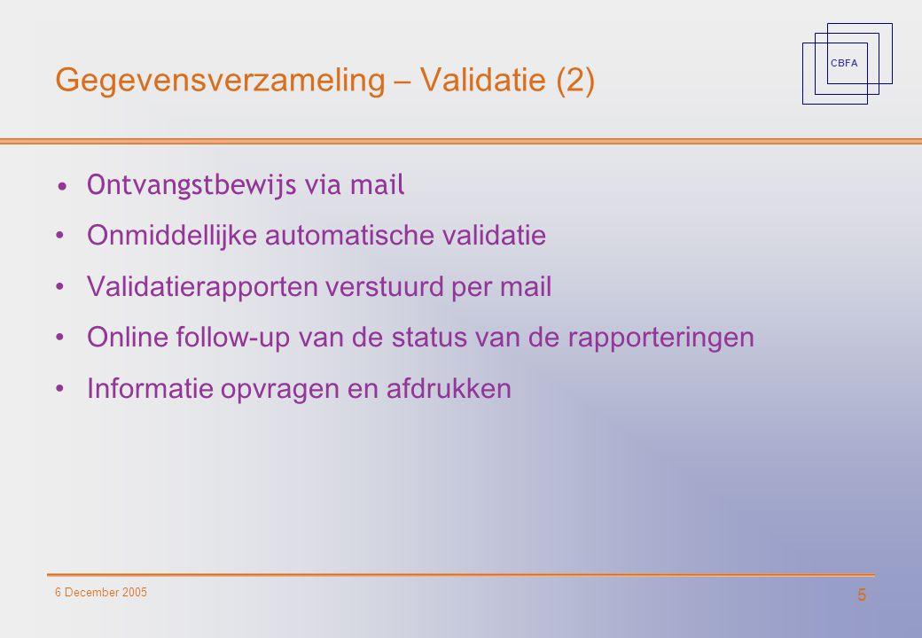 CBFA 6 December 2005 5 Gegevensverzameling – Validatie (2) Ontvangstbewijs via mail Onmiddellijke automatische validatie Validatierapporten verstuurd