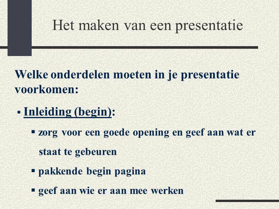 Het maken van een presentatie Welke onderdelen moeten in je presentatie voorkomen:  Inleiding (begin):  zorg voor een goede opening en geef aan wat