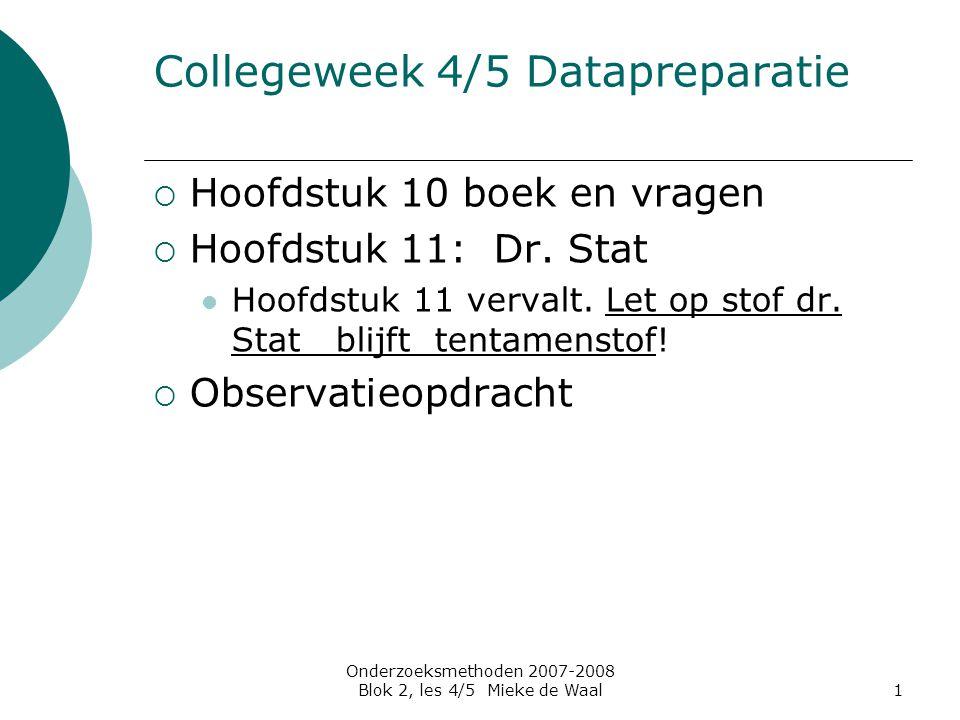 Onderzoeksmethoden 2007-2008 Blok 2, les 4/5 Mieke de Waal1 Collegeweek 4/5 Datapreparatie  Hoofdstuk 10 boek en vragen  Hoofdstuk 11: Dr. Stat Hoof