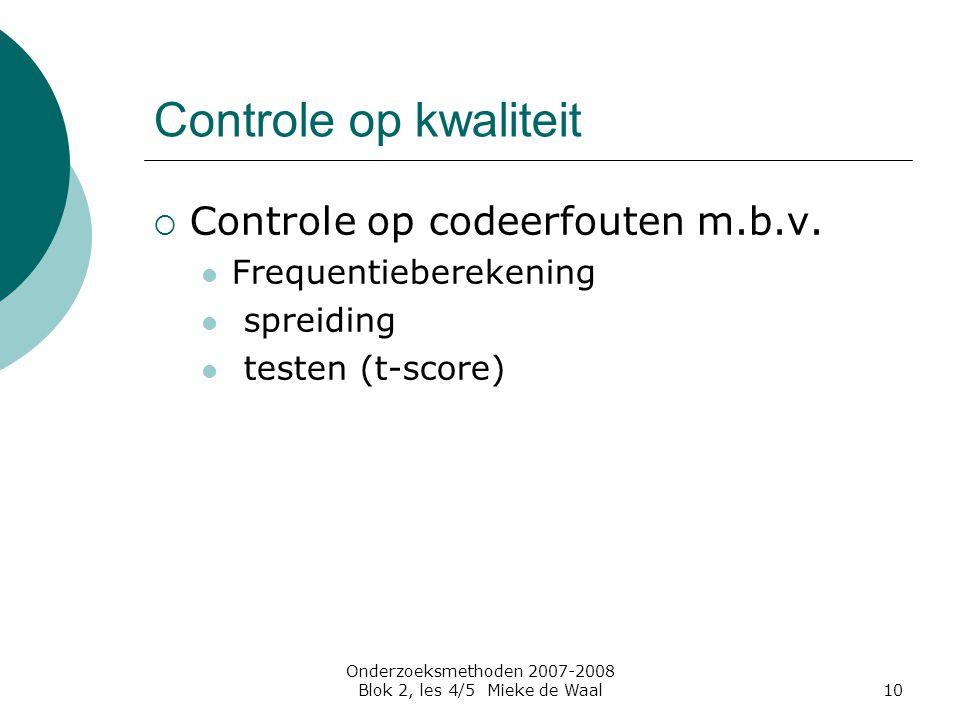 Onderzoeksmethoden 2007-2008 Blok 2, les 4/5 Mieke de Waal10 Controle op kwaliteit  Controle op codeerfouten m.b.v. Frequentieberekening spreiding te