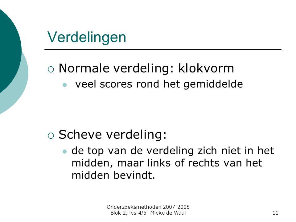 Onderzoeksmethoden 2007-2008 Blok 2, les 4/5 Mieke de Waal11 Verdelingen  Normale verdeling: klokvorm veel scores rond het gemiddelde  Scheve verdel