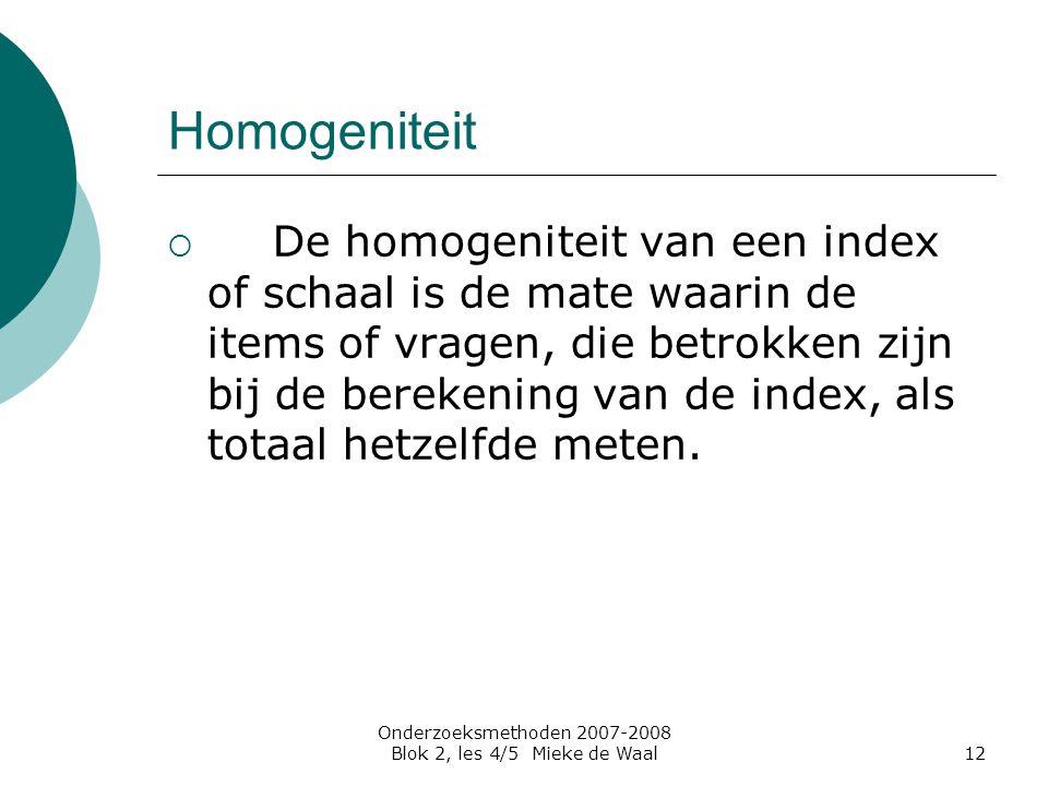 Onderzoeksmethoden 2007-2008 Blok 2, les 4/5 Mieke de Waal12 Homogeniteit  De homogeniteit van een index of schaal is de mate waarin de items of vrag