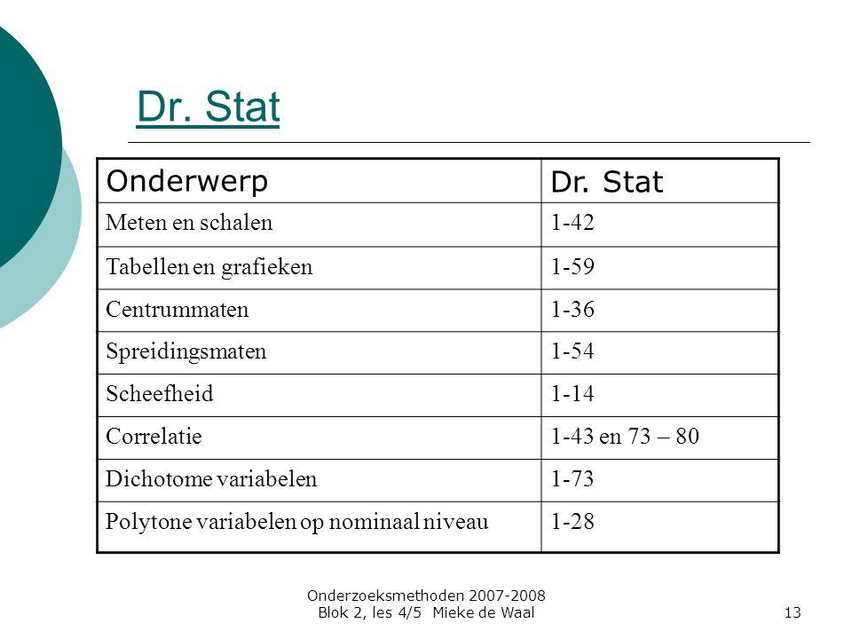 Onderzoeksmethoden 2007-2008 Blok 2, les 4/5 Mieke de Waal13 Dr. Stat OnderwerpDr. Stat Meten en schalen1-42 Tabellen en grafieken1-59 Centrummaten1-3
