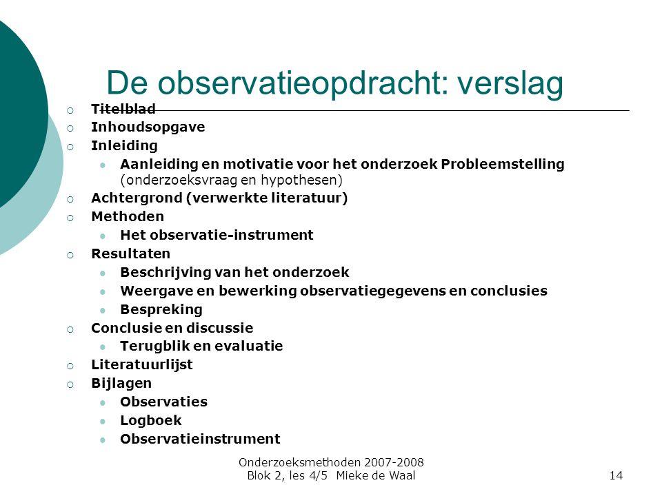 Onderzoeksmethoden 2007-2008 Blok 2, les 4/5 Mieke de Waal14 De observatieopdracht: verslag  Titelblad  Inhoudsopgave  Inleiding Aanleiding en moti