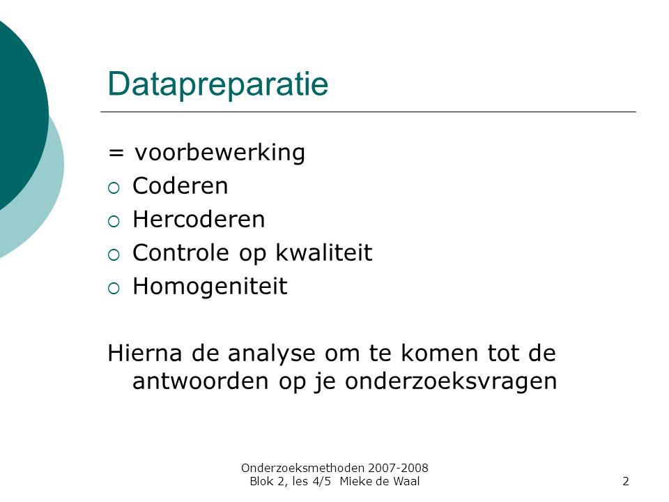Onderzoeksmethoden 2007-2008 Blok 2, les 4/5 Mieke de Waal2 Datapreparatie = voorbewerking  Coderen  Hercoderen  Controle op kwaliteit  Homogenite
