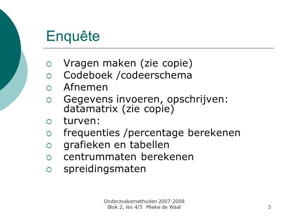 Onderzoeksmethoden 2007-2008 Blok 2, les 4/5 Mieke de Waal3 Enquête  Vragen maken (zie copie)  Codeboek /codeerschema  Afnemen  Gegevens invoeren,