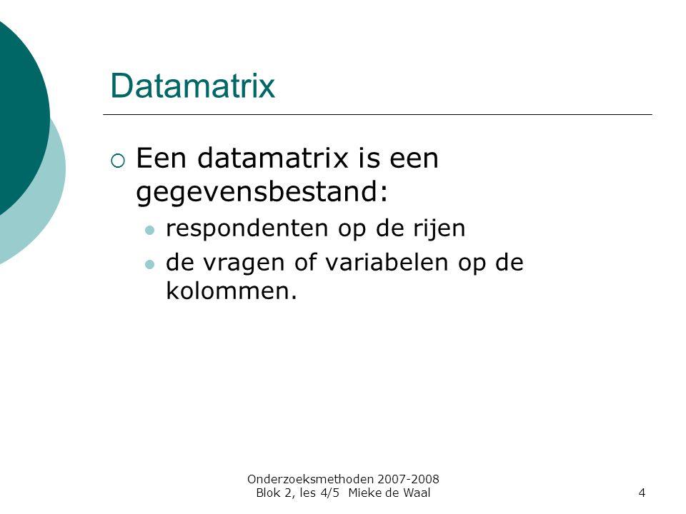 Onderzoeksmethoden 2007-2008 Blok 2, les 4/5 Mieke de Waal4 Datamatrix  Een datamatrix is een gegevensbestand: respondenten op de rijen de vragen of