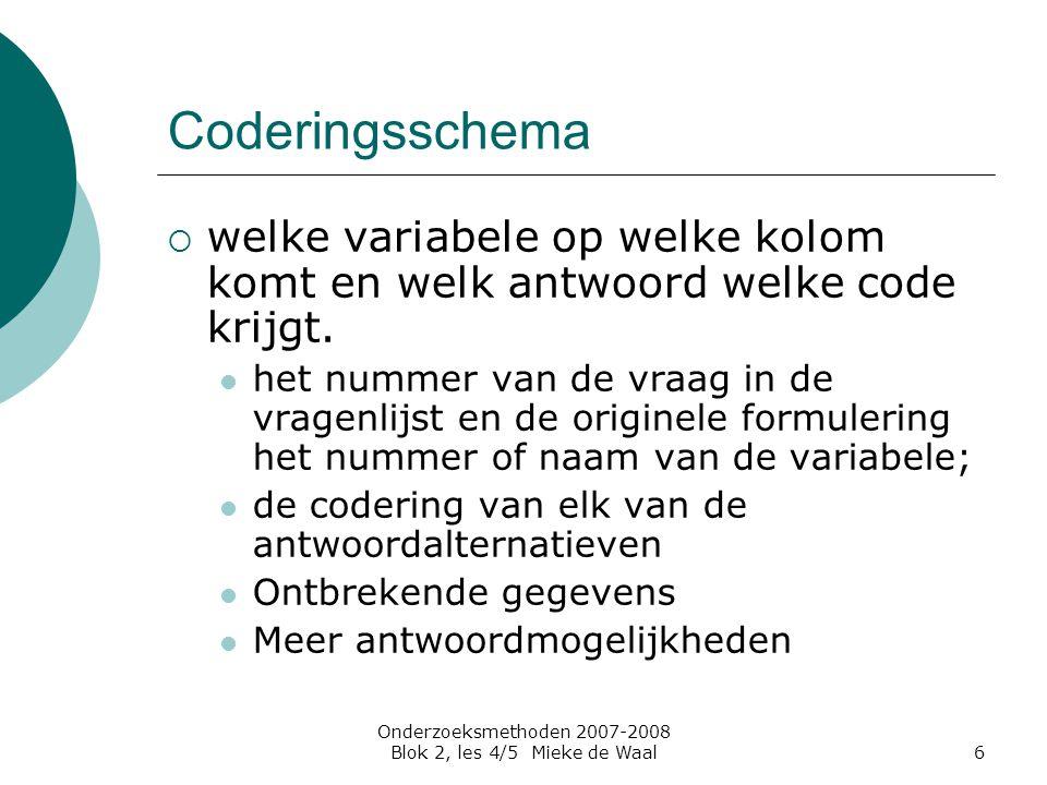 Onderzoeksmethoden 2007-2008 Blok 2, les 4/5 Mieke de Waal6 Coderingsschema  welke variabele op welke kolom komt en welk antwoord welke code krijgt.