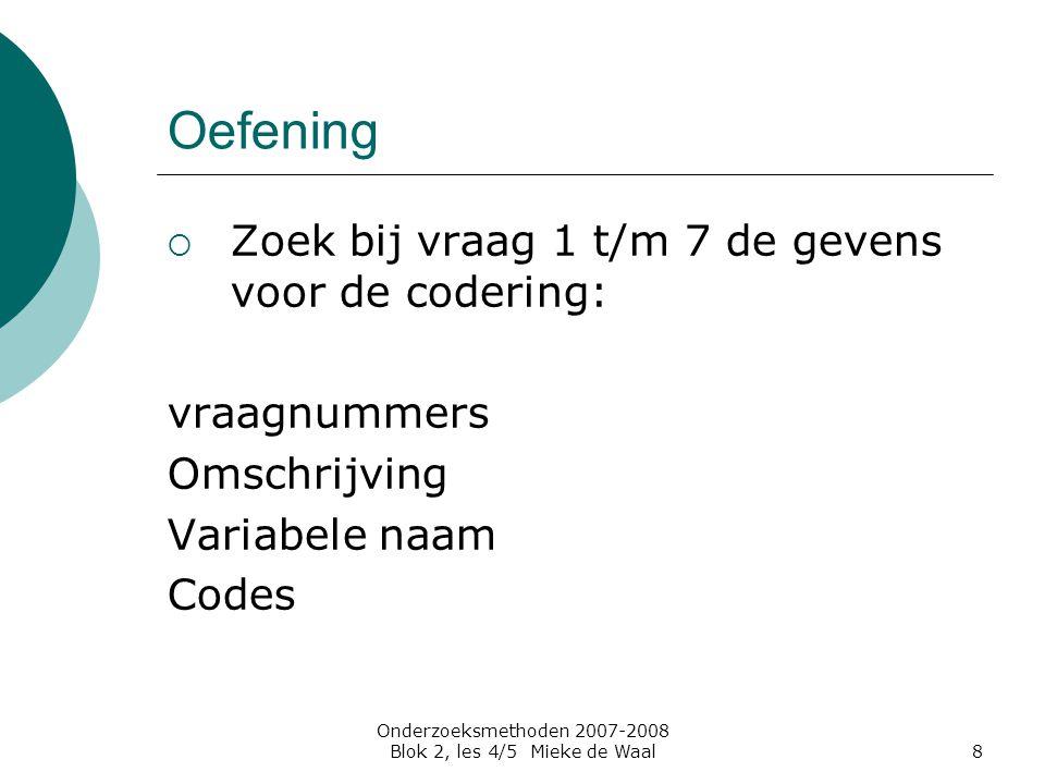 Onderzoeksmethoden 2007-2008 Blok 2, les 4/5 Mieke de Waal8 Oefening  Zoek bij vraag 1 t/m 7 de gevens voor de codering: vraagnummers Omschrijving Va