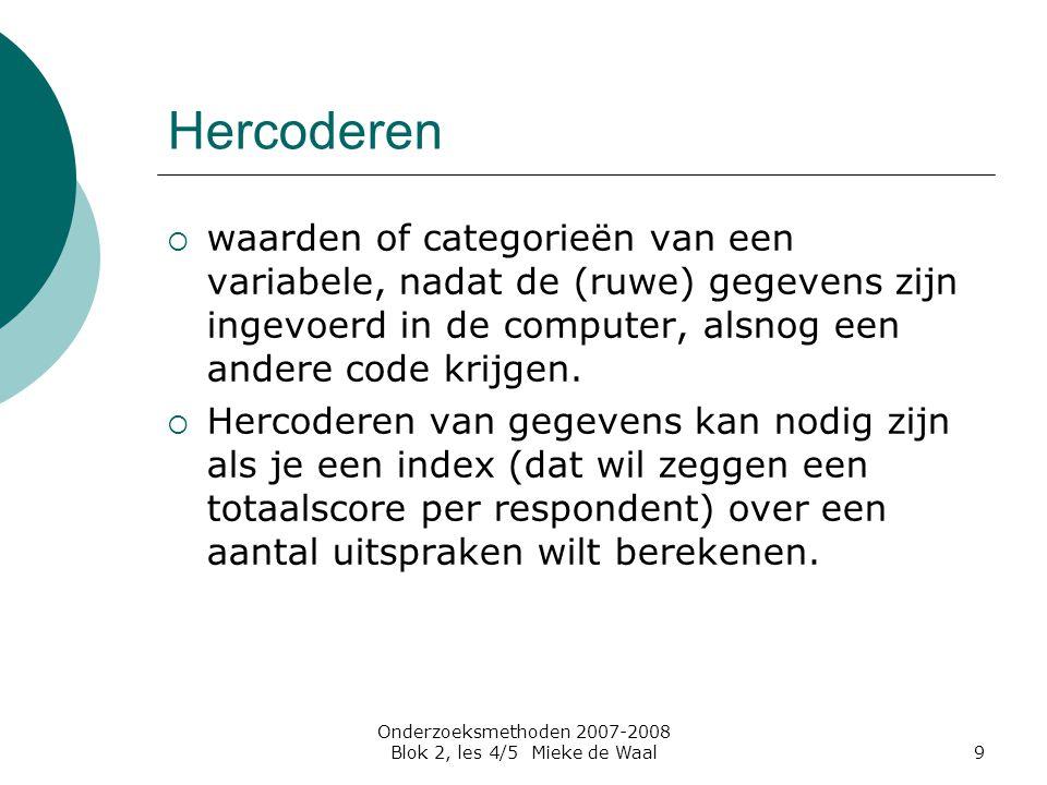 Onderzoeksmethoden 2007-2008 Blok 2, les 4/5 Mieke de Waal9 Hercoderen  waarden of categorieën van een variabele, nadat de (ruwe) gegevens zijn ingev