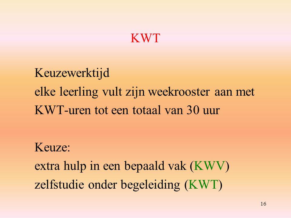 16 KWT Keuzewerktijd elke leerling vult zijn weekrooster aan met KWT-uren tot een totaal van 30 uur Keuze: extra hulp in een bepaald vak (KWV) zelfstudie onder begeleiding (KWT)