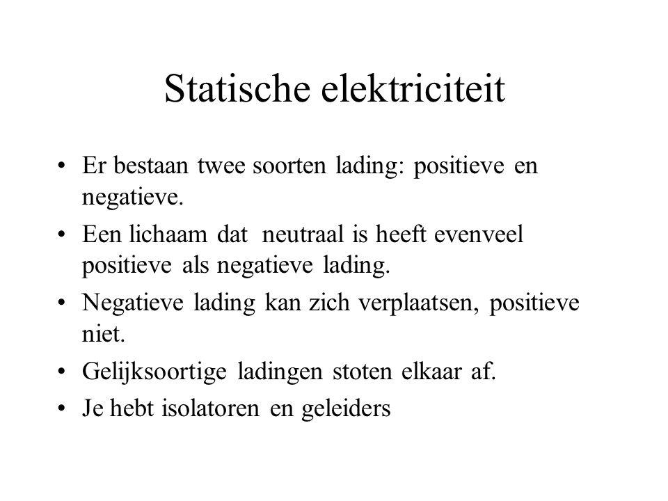 Statische elektriciteit Er bestaan twee soorten lading: positieve en negatieve. Een lichaam dat neutraal is heeft evenveel positieve als negatieve lad