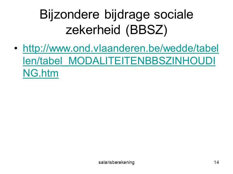 salarisberekening14 Bijzondere bijdrage sociale zekerheid (BBSZ) http://www.ond.vlaanderen.be/wedde/tabel len/tabel_MODALITEITENBBSZINHOUDI NG.htmhttp://www.ond.vlaanderen.be/wedde/tabel len/tabel_MODALITEITENBBSZINHOUDI NG.htm